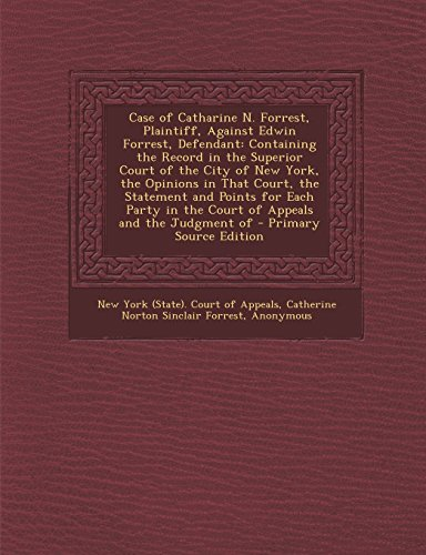 Case of Catharine N. Forrest, Plaintiff, Against Edwin Forrest, Defendant: Containing the Record in the Superior Court of the City of New York, the ... in the Court of Appeals and the Judgment of