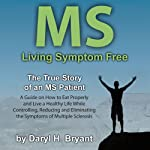 MS - Living Symptom Free: The True Story of an MS Patient: A Guide on How to Eat Properly and Live a Healthy Life while Controlling, Reducing, and Eliminating the Symptoms of Multiple Sclerosis | Daryl H. Bryant