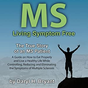 MS - Living Symptom Free: The True Story of an MS Patient: A Guide on How to Eat Properly and Live a Healthy Life while Controlling, Reducing, and Eliminating the Symptoms of Multiple Sclerosis | [Daryl H. Bryant]