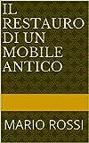 IL RESTAURO DI UN MOBILE ANTICO: MARIO ROSSI (Italian Edition)