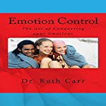 Emotion Control: How to Conquer Your Emotions and Bring Positivity into Your Life | Dr. Ruth Carr