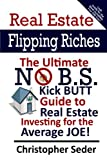 Real Estate Flipping Riches: The Ultimate No B.S. Kick Butt Guide to Real Estate Investing for the Average JOE!