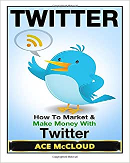 Twitter: How To Market & Make Money With Twitter (Twitter Marketing, Social Media Marketing, Making Money With Twitter, Business Marketing)