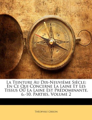 La Teinture Au Dix-Neuvième Siècle: En Ce Qui Concerne La Laine Et Les Tissus Ou La Laine Est Prédominante. 6.-10. Parties, Volume 2