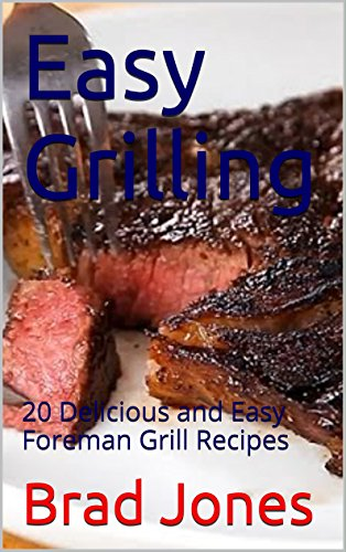 Easy Grilling: 20 Delicious and Easy Foreman Grill Recipes by Brad Jones
