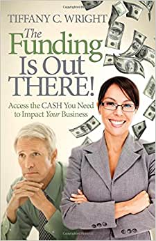 The Funding Is Out There!: Access The Cash You Need To Impact Your Business