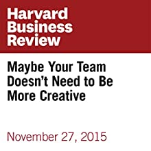 Maybe Your Team Doesn't Need to Be More Creative Other by Thomas Chamorro-Premuzic Narrated by Fleet Cooper
