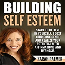 Building Self Esteem: Start to Believe in Yourself, Boost Your Confidence and Realize Your Potential with Affirmations and Hypnosis Speech by Sarah Palmer Narrated by Jason Kappus