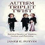 Autism Triplet Twist: Survival Stories of Triplets, Autism and Parenting   James E Potvin