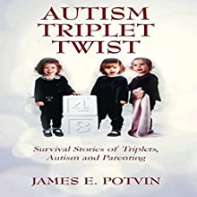 Autism Triplet Twist: Survival Stories of Triplets, Autism and Parenting Audiobook by James E Potvin Narrated by Dave Fung
