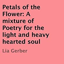 Petals of the Flower: A Mixture of Poetry for the Light and Heavy Hearted Soul (       UNABRIDGED) by Lia Gerber Narrated by Tyra Kennedy