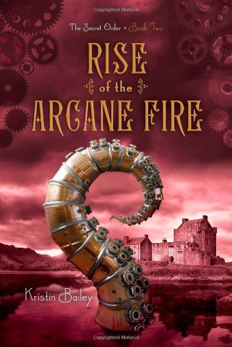 Rise of the Arcane Fire (The Secret Order) by Kristin Bailey (2015-02-03)