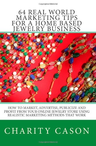 64 Real World Marketing Tips for a Home Based Jewelry Business: How to Market, Advertise, Publicize and Profit From Your Online Jewelry Store Using Realistic Marketing Methods That Work