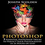 Photoshop: 5 Essential Photoshop Tricks to Perfect Your Photography in 24 Hours or Less! | Joseph Scolden