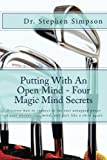 Putting With An Open Mind - Four Magic Mind Secrets: Discover how to connect to the vast untapped power of your unconscious mind, and putt like a child again