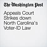 Appeals Court Strikes down North Carolina's Voter-ID Law | Ann E. Marimow,Robert Barnes