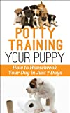 Potty-Training Your Puppy: How to Housebreak Your Dog in just 7 Days! (Dog Behavior)