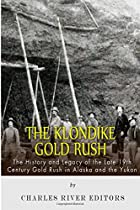 The Klondike Gold Rush: The History of the Late 19th Century Gold Rush in Alaska and the Yukon
