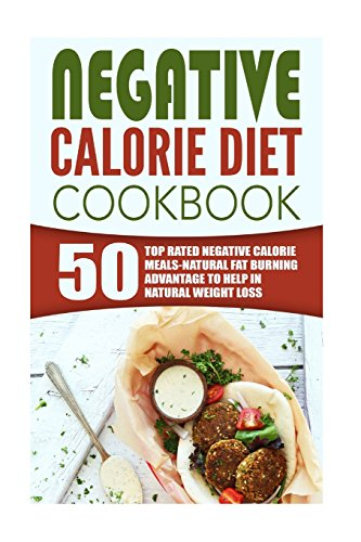 Negative Calorie Diet Cookbook: 50 Top Rated Negative Calorie Meals-Natural Fat Burning Advantage To Help In Natural Weight Loss