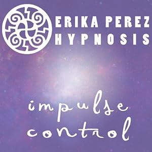 Controla tus Impulsos Hipnosis [Control Your Impulses Hypnosis] | [Erika Perez]