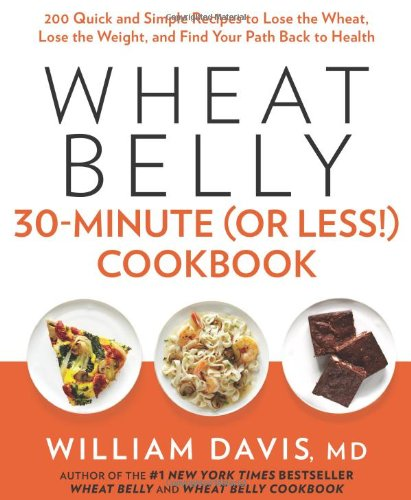 Wheat Belly 30-Minute (Or Less!) Cookbook: 200 Quick and Simple Recipes to Lose the Wheat, Lose the Weight, and Find Your Path Back to Health: William Davis: 9781623362089: Amazon.com: Books