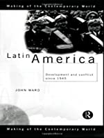 Latin America Development and Conflict since 1945 by Ward