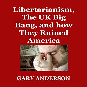 Libertarianism, the UK Big Bang, and How They Ruined America | [Gary Anderson]