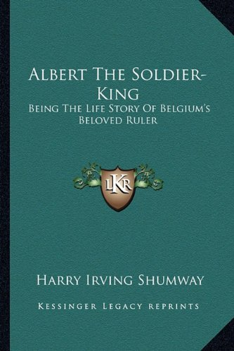 Albert the Soldier-King: Being the Life Story of Belgium's Beloved Ruler