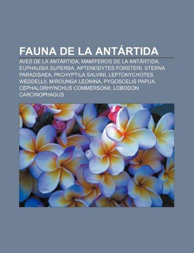 Fauna de la Antártida: Aves de la Antártida, Mamíferos de la Antártida, Euphausia superba, Aptenodytes forsteri, Sterna paradisaea (Spanish Edition)