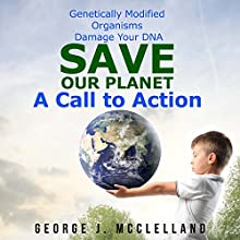 Genetically Modified Organisms Damage Your DNA: Save Our Planet - A Call to Action Audiobook by George McClelland Narrated by Cathy Beard