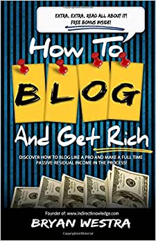 How To Blog And Get Rich: Discover How To Blog Like A Pro And Make A Full Time Passive-Residual Income In The Process