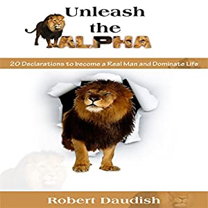 Unleash the Alpha: 20 Declarations to Be a Real Man and Dominate Life Audiobook