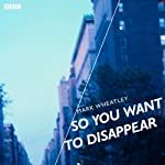 So You Want to Disappear (BBC Radio 4: Afternoon Play) | Mark Wheatley