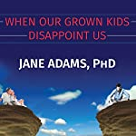 When Our Grown Kids Disappoint Us: Letting Go of Their Problems, Loving Them Anyway, and Getting on with Our Lives   Jane Adams