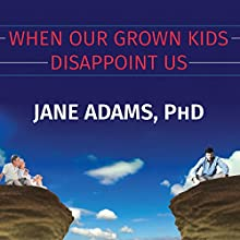 When Our Grown Kids Disappoint Us: Letting Go of Their Problems, Loving Them Anyway, and Getting on with Our Lives Audiobook by Jane Adams Narrated by Jane Adams