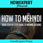 How to Mehndi: Your Step-by-Step Guide to Mehndi Designs |  HowExpert Press