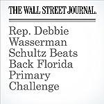 Rep. Debbie Wasserman Schultz Beats Back Florida Primary Challenge | Michelle Hackman,Arian Campo-Flores