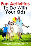 Fun Activities To Do With Your Kids: Includes 50 Fun Things To Do For Parents and Children (Fun Activities for Kids, Fun Activities For Teens Book 1)