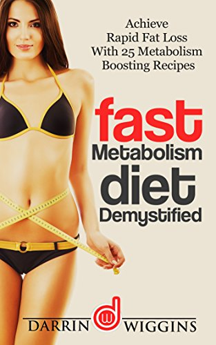 Fast Metabolism Diet: Demystified - Achieve Rapid Fat Loss With 25 Metabolism Boosting Recipes (Health Wealth & Happiness Book 12)