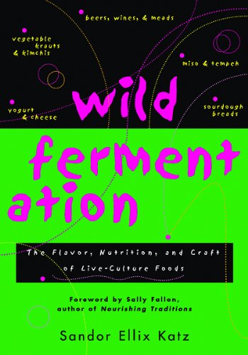Wild Fermentation: The Flavor, Nutrition, and Craft of Live-Culture FoodsReclaiming Domesticity from a Consumer Culture by Sandor Ellix Katz