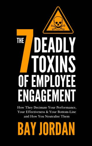 The 7 Deadly Toxins of Employee Engagement: How They Decimate Your Performance, Your Effectiveness & Your Bottom-Line and How You Neutralise Them PDF