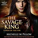 The Savage King: A Dragon Lords Story: Lords of the Var, Book 1 Audiobook by Michelle M. Pillow Narrated by Michael Ferraiuolo