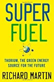 SuperFuel: Thorium, the Green Energy Source for the Future (Macsci) (0230116477) by Martin, Richard