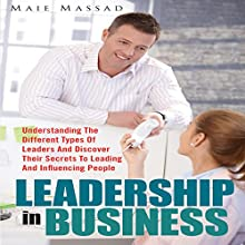 Leadership in Business: Understanding the Different Types of Leaders and Discover Their Secrets to Leading and Influencing People (       UNABRIDGED) by Maie Massad Narrated by Van Page