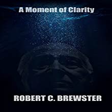 A Moment of Clarity (       UNABRIDGED) by Robert C. Brewster Narrated by Robert C. Brewster
