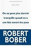 echange, troc Robert Bober - On ne peut plus dormir tranquille lorsqu'on a une fois ouvert les yeux