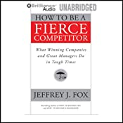 How to Be a Fierce Competitor: What Winning Companies and Great Managers Do in Tough Times | [Jeffrey J. Fox]