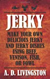 Jerky: Make Your Own Delicious Jerky and Jerky Dishes Using Beef, Venison, Fish, or Fowl (A. D. Livingston Cookbook)