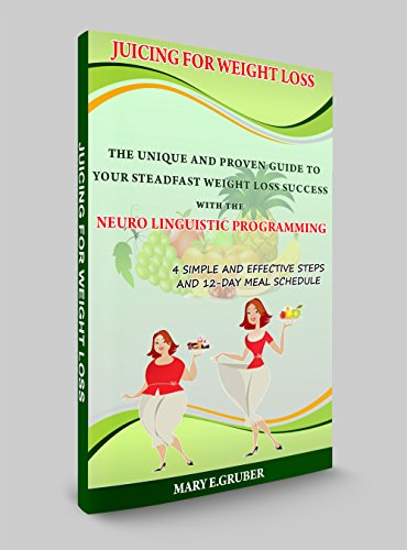 Juicing for Weight loss: The Unique and Proven Guide to Your Steadfast Weight Loss Success with the Neuro Linguistic Programming by MARY E. GRUBER
