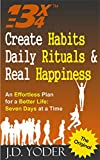 Create Habits, Daily Rituals, and Real Happiness: The 13 X 4 Method: An Effortless Plan for a Better Life- Seven Days at a Time